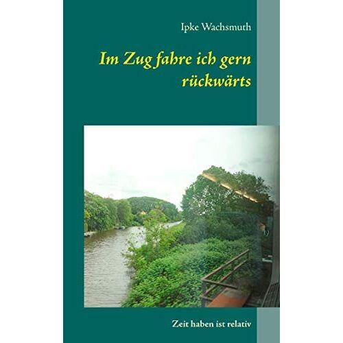 Ipke Wachsmuth - Im Zug fahre ich gern rückwärts: Zeit haben ist relativ - Preis vom 01.03.2021 06:00:22 h