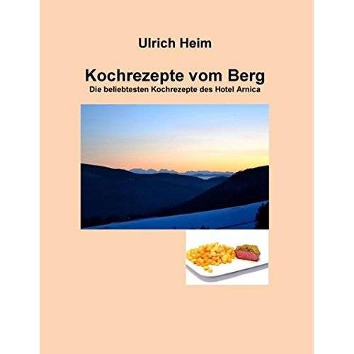 Ulrich Heim - Kochrezepte vom Berg: Die beliebtesten Kochrezepte aus dem Hotel Arnica in Todtnauberg - Preis vom 14.04.2021 04:53:30 h