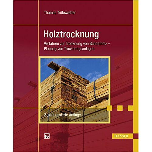 Thomas Trübswetter - Holztrocknung: Verfahren zur Trocknung von Schnittholz - Planung von Trocknungsanlagen - Preis vom 01.12.2019 05:56:03 h