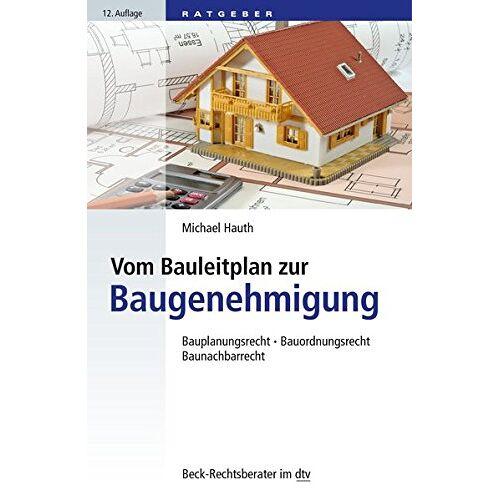 Michael Hauth - Vom Bauleitplan zur Baugenehmigung: Bauplanungsrecht, Bauordnungsrecht, Baunachbarrecht (dtv Beck Rechtsberater) - Preis vom 13.04.2021 04:49:48 h