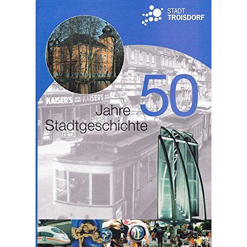 Stadt Troisdorf (Hrsg.) - Stadt Troisdorf 50 Jahre Stadtgeschichte - Preis vom 20.10.2020 04:55:35 h