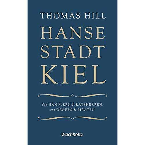 Thomas Hill - Hansestadt Kiel: Von Händlern & Ratsherren, von Grafen & Piraten - Preis vom 13.05.2021 04:51:36 h