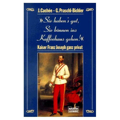 Josef Cachee - Sie haben's gut, Sie können ins Kaffeehaus gehen. Kaiser Franz Joseph ganz privat. - Preis vom 27.02.2021 06:04:24 h