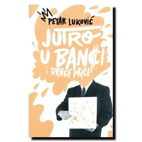 Petar Lukovic - Jutro u banci i druge price - Preis vom 18.10.2020 04:52:00 h