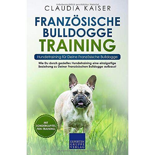 Claudia Kaiser - Französische Bulldogge Training – Hundetraining für Deine Französische Bulldogge: Wie Du durch gezieltes Hundetraining eine einzigartige Beziehung zu ... Bulldogge aufbaust (Bulldogge Band, Band 2) - Preis vom 25.02.2021 06:08:03 h