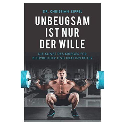 Zippel, Dr. Christian - Unbeugsam ist nur der Wille: Die Kunst des Krieges für Bodybuilder und Kraftsportler - Preis vom 15.05.2021 04:43:31 h