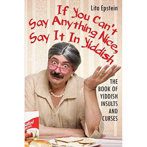Lita Epstein MBA - If You Can't Say Anything Nice, Say It in Yiddish: The Book of Yiddish Insults and Curses - Preis vom 03.04.2020 04:57:06 h