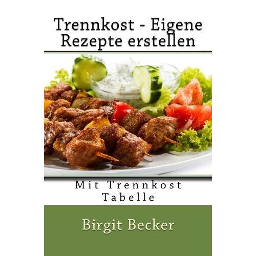 Birgit Becker - Trennkost - Eigene Rezepte erstellen: Mit Trennkost Tabelle - Preis vom 05.03.2021 05:56:49 h