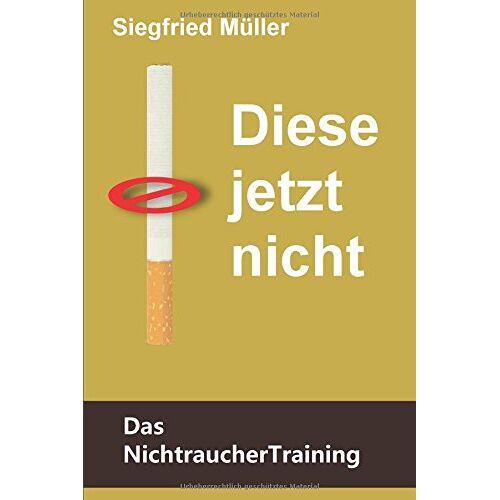 Siegfried Müller - Diese jetzt nicht - Das Nichtrauchertraining: Stärke den Nichtraucher in dir und besiege den Raucher - Preis vom 24.01.2021 06:07:55 h