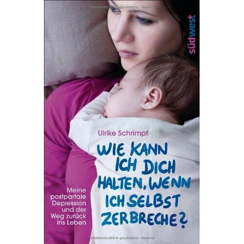 Ulrike Schrimpf - Wie kann ich dich halten, wenn ich selbst zerbreche?: Meine postpartale Depression und der Weg zurück ins Leben - Preis vom 20.10.2020 04:55:35 h