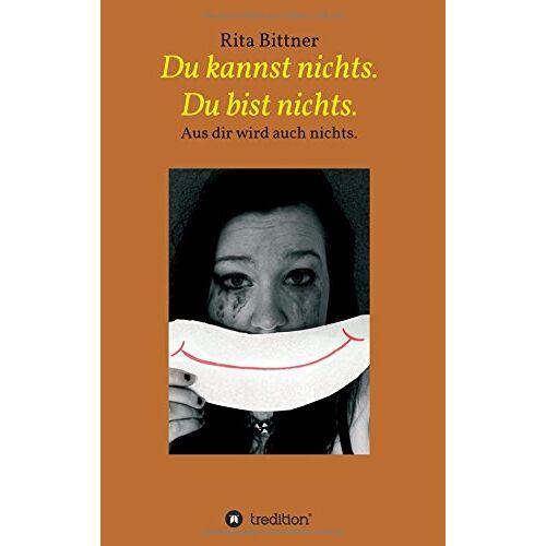 Rita Bittner - Du kannst nichts. Du bist nichts.: Aus dir wird auch nichts. - Preis vom 20.10.2020 04:55:35 h