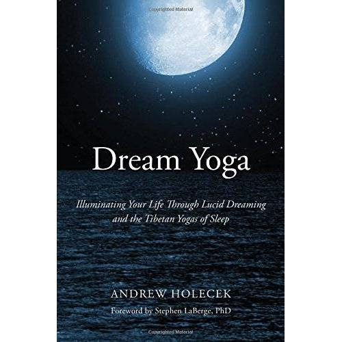 Andrew Holecek - Dream Yoga: Illuminating Your Life Through Lucid Dreaming and the Tibetan Yogas of Sleep - Preis vom 04.12.2019 05:54:03 h