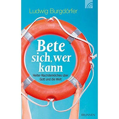 Ludwig Burgdörfer - Bete sich, wer kann: Heiter-Nachdenkliches über Gott und die Welt - Preis vom 11.05.2021 04:49:30 h