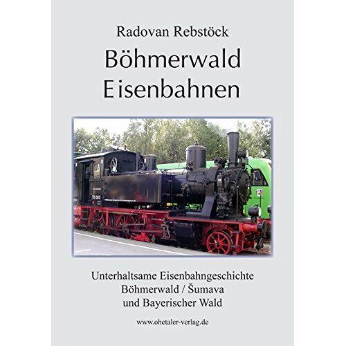 Radovan Rebstöck - Böhmerwald Eisenbahnen: Eisenbahnen im Bayerischen Wald und Böhmerwald. Übersetzung aus der tschechischen Sprache: Helfried Reischl - Preis vom 07.05.2021 04:52:30 h
