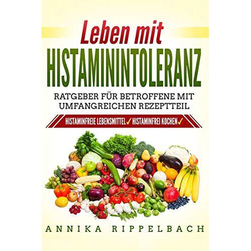 Annika Rippelbach - Leben mit Histaminintoleranz:: Histaminfreie Lebensmittel, histaminarm kochen. Ratgeber für Betroffene mit umfangreichen Rezeptteil - Preis vom 12.05.2021 04:50:50 h