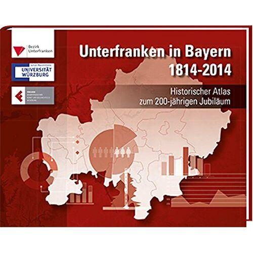Bezirk Unterfranken - Unterfranken in Bayern 1814 - 2014: Historischer Atlas zum 200-jährigen Jubiläum - Preis vom 21.10.2020 04:49:09 h