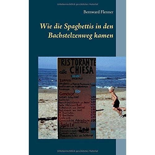 Bernward Flenner - Wie die Spaghettis in den Bachstelzenweg kamen - Preis vom 09.05.2021 04:52:39 h