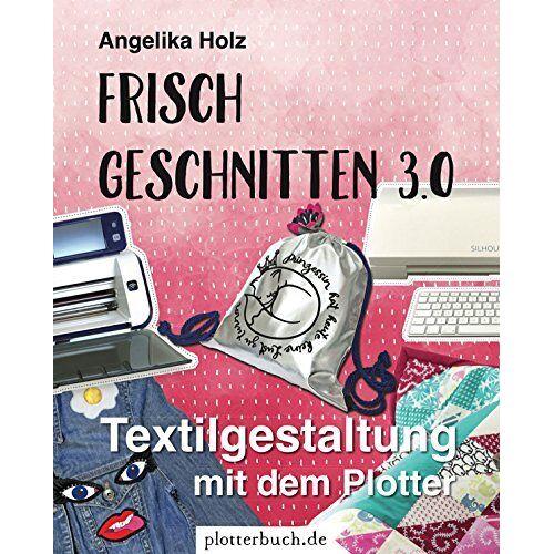 Angelika Holz - Frisch Geschnitten 3.0: Textilgestaltung mit dem Plotter - mit Plotterdateien zum Download - Preis vom 14.01.2021 05:56:14 h