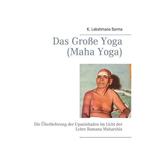 Sarma, K. Lakshmana - Das Große Yoga (Maha Yoga): Die Überlieferung der Upanishaden im Licht der Lehre Ramana Maharshis - Preis vom 01.03.2021 06:00:22 h