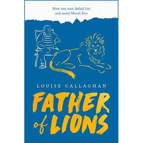 Louise Callaghan - Callaghan, L: Father of Lions: How One Man Defied Isis and Saved Mosul Zoo - Preis vom 06.05.2021 04:54:26 h