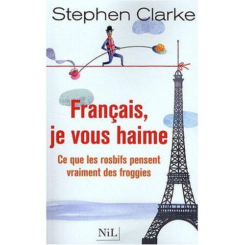 Stephen Clarke - Français, je vous haime : Ce que les rosbifs pensent vraiment des froggies - Preis vom 04.05.2021 04:55:49 h