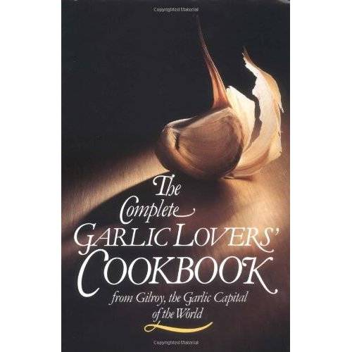 Gilroy Garlic Festival Staff - The Complete Garlic Lovers' Cookbook: From Gilroy, Garlic Capital of the World - Preis vom 18.10.2020 04:52:00 h