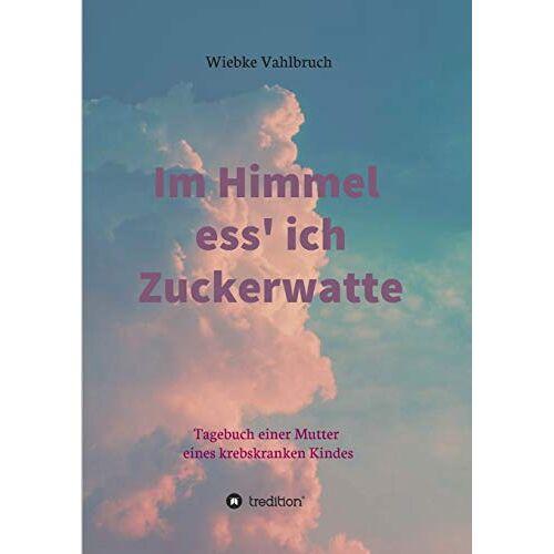 Wiebke Vahlbruch - Im Himmel ess' ich Zuckerwatte: Tagebuch einer Mutter eines krebskranken Kindes - Preis vom 08.05.2021 04:52:27 h
