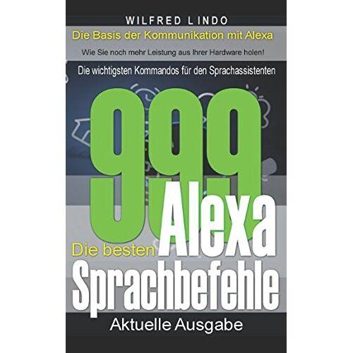 Wilfred Lindo - Die 999 besten Alexa Sprachbefehle: Die wichtigsten Kommandos für den Sprachassistenten – Intelligenz aus der Cloud - Preis vom 09.04.2021 04:50:04 h