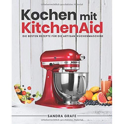 Sandra Grafe - Kochen mit KitchenAid©: Die besten Rezepte für die Artisan Küchenmaschine - Preis vom 12.05.2021 04:50:50 h