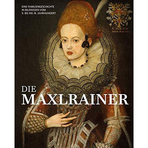 Prinz von Lobkowicz, Dr. Erich - Die Maxlrainer: Eine Familiengeschichte in Bildnissen vom 9. bis ins 18. Jahrhundert - Preis vom 11.04.2021 04:47:53 h