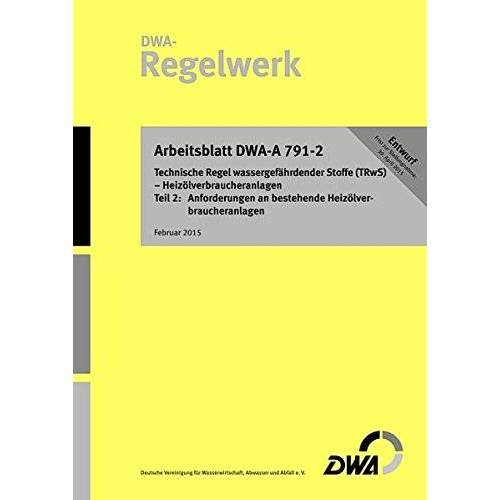 Deutsche Vereinigung für Wasserwirtschaft, Abwasser und Abfall e.V. (DWA) - Arbeitsblatt DWA-A 791-2 (Entwurf) Technische Regel wassergefährdender Stoffe (TRwS) - Heizölverbraucheranlagen - Teil 2: Anforderungen an bestehende Heizölverbraucheranlagen - Pr