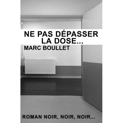 Boullet, Mr Marc - Ne pas depasser la dose...: Roman noir noir noir... - Preis vom 17.04.2021 04:51:59 h