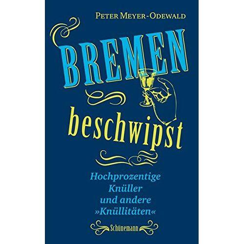 Peter Meyer-Odewald - Bremen beschwipst: Hochprozentige Knüller und andere Knüllitäten - Preis vom 06.05.2021 04:54:26 h