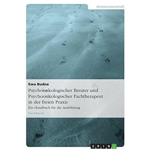 Ewa Budna - Psychoonkologischer Berater und Psychoonkologischer Fachtherapeut in der freien Praxis: Ein Handbuch für die Ausbildung - Preis vom 23.10.2020 04:53:05 h