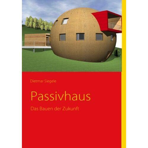 Dietmar Siegele - Passivhaus - Das Bauen der Zukunft - Preis vom 08.05.2021 04:52:27 h