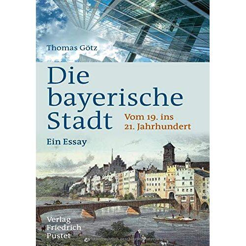 Thomas Götz - Die bayerische Stadt: Vom 19. ins 21. Jahrhundert. Ein Essay (Bayerische Geschichte) - Preis vom 18.10.2020 04:52:00 h