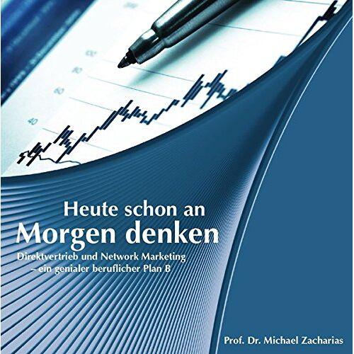 Zacharias, Prof. Michael - Heute schon an morgen denken: Direktvertrieb und Network Marketing - ein genialer Plan B - Preis vom 23.02.2021 06:05:19 h