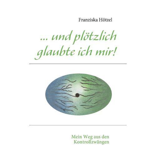Franziska Hötzel - ... und plötzlich glaubte ich mir!: Mein Weg aus den Kontrollzwängen - Preis vom 07.05.2021 04:52:30 h