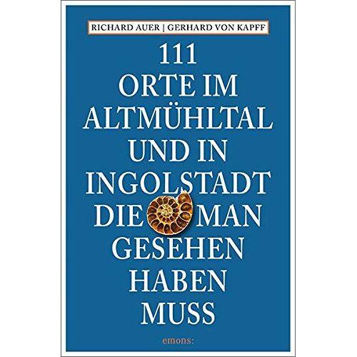 Gerhard von Kapff - 111 Orte im Altmühltal und in Ingolstadt, die man gesehen haben muss: Reiseführer - Preis vom 18.10.2020 04:52:00 h