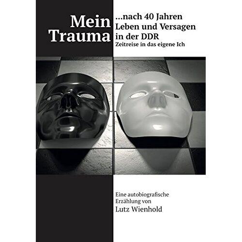Lutz Wienhold - Mein Trauma nach 40 Jahren Leben und Versagen in der DDR: Zeitreise in das eigene Ich - Preis vom 01.08.2020 04:57:45 h