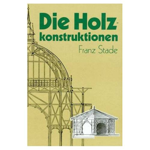 Franz Stade - Die Holzkonstruktionen. Holzbau und Holzkonstruktion - Preis vom 08.05.2021 04:52:27 h