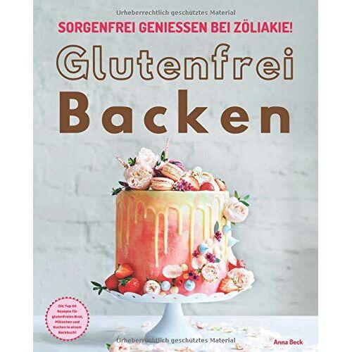 Anna Beck - Glutenfrei Backen – sorgenfrei genießen bei Zöliakie: Die Top 60 Rezepte für glutenfreies Brot, Plätzchen und Kuchen in einem Backbuch - Preis vom 13.01.2021 05:57:33 h