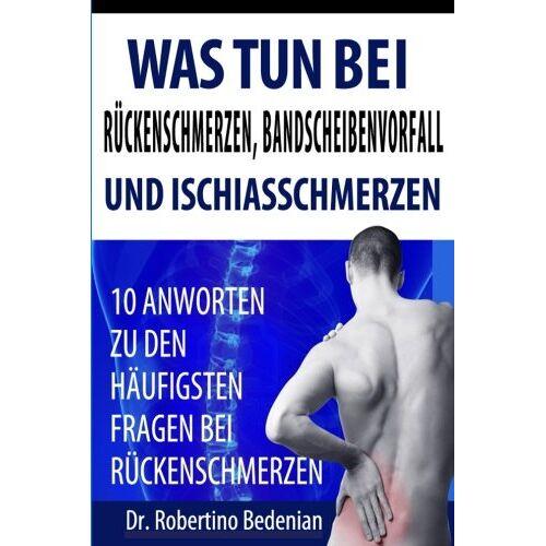 Bedenian, Dr. Robertino - Was Tun Bei Rueckenschmerzen, Bandscheibenvorfall Und Ischiasschmerzen: 10 Antworten Zu Den Haeufigsten Fragen Bei Rueckenschmerzen - Preis vom 16.04.2021 04:54:32 h