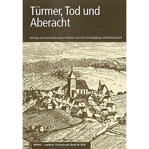 Landkreis Tirschenreuth - Türmer, Tod und Aberacht: Beiträge zur Geschichte unserer Heimat zwischen Fichtelgebirge und Böhmerwald (Heimat Landkreis Tirschenreuth) - Preis vom 16.04.2021 04:54:32 h