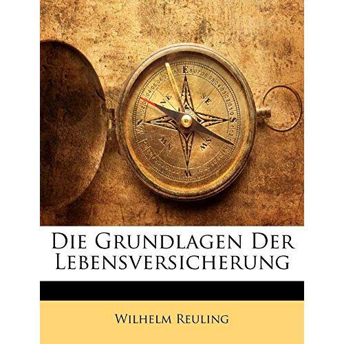 Wilhelm Reuling - Die Grundlagen Der Lebensversicherung - Preis vom 16.04.2021 04:54:32 h