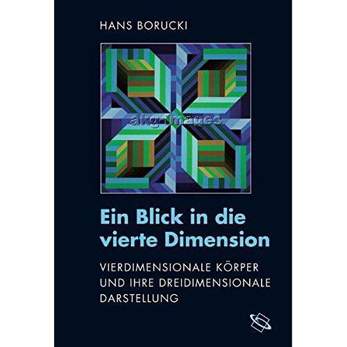 Hans Borucki - Ein Blick in die vierte Dimension: Vierdimensionale Körper und ihre dreidimensionale Darstellung - Preis vom 08.04.2020 04:59:40 h
