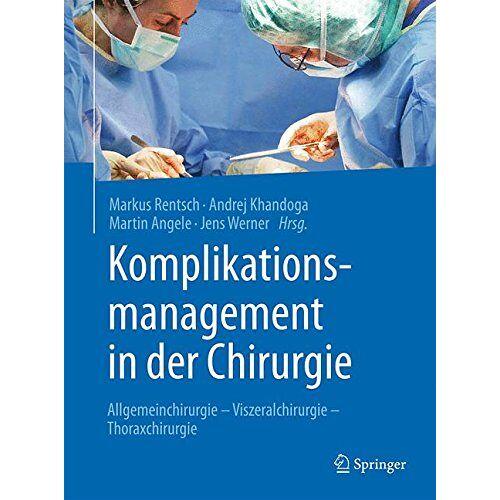 Markus Rentsch - Komplikationsmanagement in der Chirurgie: Allgemeinchirurgie - Viszeralchirurgie - Thoraxchirurgie - Preis vom 23.09.2020 04:48:30 h