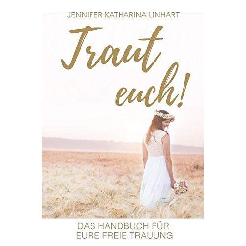 Linhart, Jennifer Katharina - Traut euch! Das Handbuch für eure freie Trauung: Ein Buch über freie Trauungen für Brautpaare und solche, die es werden wollen - Preis vom 05.04.2020 05:00:47 h
