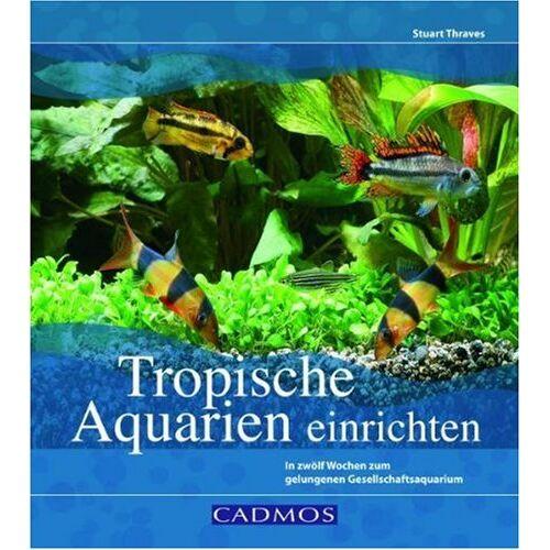 Stuart Thraves - Tropische Aquarien einrichten: In zwölf Wochen zum gelungenen Gesellschaftsaquarium - Preis vom 20.10.2020 04:55:35 h