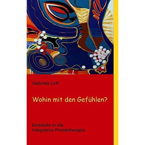 Gabriela Luft - Wohin mit den Gefühlen?: Einblicke in die Integrative Primärtherapie - Preis vom 25.10.2020 05:48:23 h